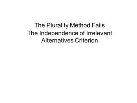 The Plurality Method Fails The Independence of Irrelevant Alternatives Criterion.