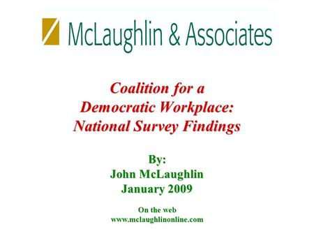 By: John McLaughlin January 2009 On the web www.mclaughlinonline.com Coalition for a Democratic Workplace: National Survey Findings.