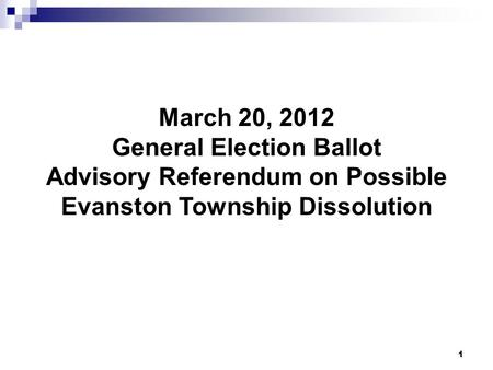 1 March 20, 2012 General Election Ballot Advisory Referendum on Possible Evanston Township Dissolution.