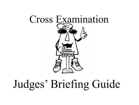 Cross Examination Judges' Briefing Guide. So, you want to be a Cross Examination Debate Judge?