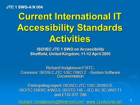 1 Current International IT Accessibility Standards Activities ISO/IEC JTC 1 SWG on Accessibility Sheffield, United Kingdom, 11-12 April 2005 Richard Hodgkinson.