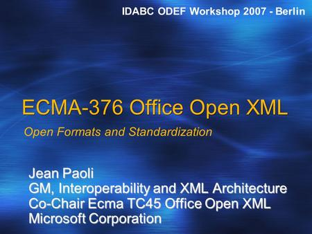 ECMA-376 Office Open XML Open Formats and Standardization Jean Paoli GM, Interoperability and XML Architecture Co-Chair Ecma TC45 Office Open XML Microsoft.