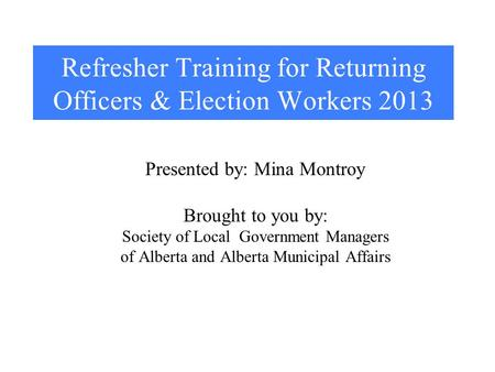 Refresher Training for Returning Officers & Election Workers 2013 Presented by: Mina Montroy Brought to you by: Society of Local Government Managers of.