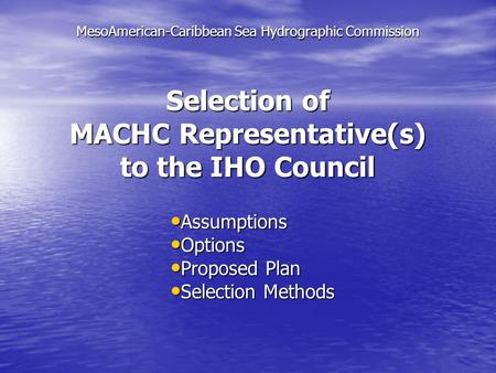Selection of MACHC Representative(s) to the IHO Council Assumptions Assumptions Options Options Proposed Plan Proposed Plan Selection Methods Selection.
