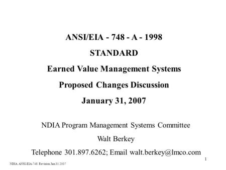 1 ANSI/EIA - 748 - A - 1998 STANDARD Earned Value Management Systems Proposed Changes Discussion January 31, 2007 NDIA Program Management Systems Committee.
