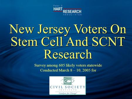 HART RESEARCH P e t e r D ASSOTESCIA New Jersey Voters On Stem Cell And SCNT Research Survey among 605 likely voters statewide Conducted March 8 – 10,