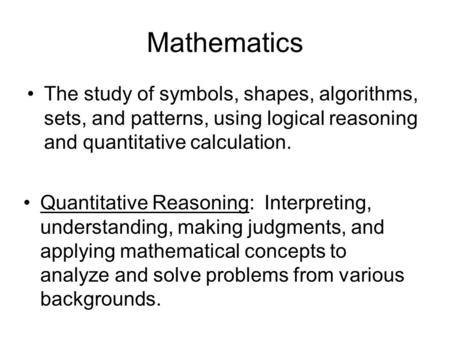 Mathematics The study of symbols, shapes, algorithms, sets, and patterns, using logical reasoning and quantitative calculation. Quantitative Reasoning: