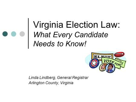 Virginia Election Law: What Every Candidate Needs to Know! Linda Lindberg, General Registrar Arlington County, Virginia.