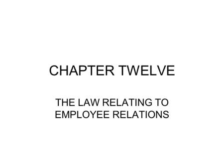 CHAPTER TWELVE THE LAW RELATING TO EMPLOYEE RELATIONS.