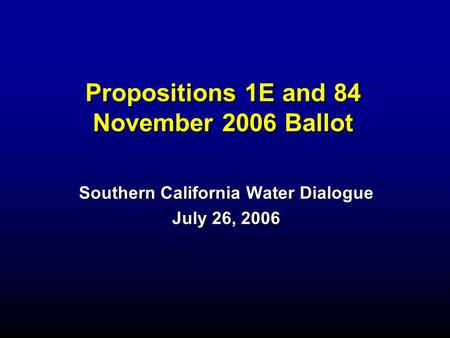 Propositions 1E and 84 November 2006 Ballot Southern California Water Dialogue July 26, 2006.