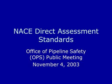 NACE Direct Assessment Standards Office of Pipeline Safety (OPS) Public Meeting November 4, 2003.