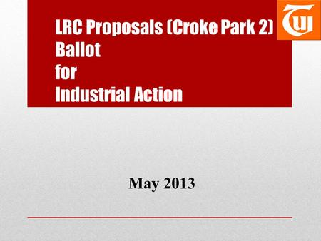 LRC Proposals (Croke Park 2) Ballot for Industrial Action May 2013.