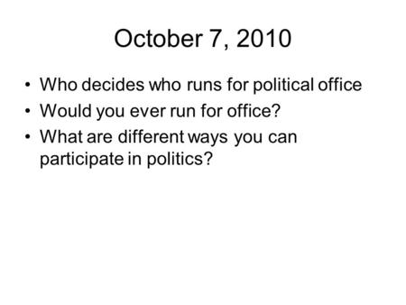 October 7, 2010 Who decides who runs for political office Would you ever run for office? What are different ways you can participate in politics?
