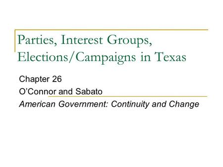 Parties, Interest Groups, Elections/Campaigns in Texas Chapter 26 O'Connor and Sabato American Government: Continuity and Change.