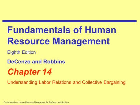Fundamentals of Human Resource Management 8e, DeCenzo and Robbins Chapter 14 Understanding Labor Relations and Collective Bargaining Fundamentals of Human.