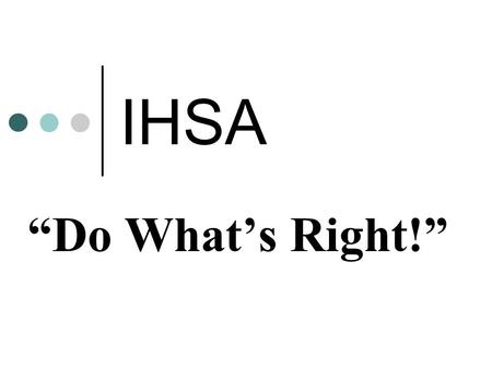 "IHSA ""Do What's Right!"".  The ""Do What's Right!"" Program builds upon the IHSA's current efforts to promote and recognize sportsmanship within our teams,"