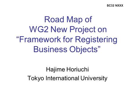 "Road Map of WG2 New Project on ""Framework for Registering Business Objects"" Hajime Horiuchi Tokyo International University SC32 NXXX."