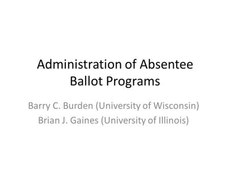 Administration of Absentee Ballot Programs Barry C. Burden (University of Wisconsin) Brian J. Gaines (University of Illinois)