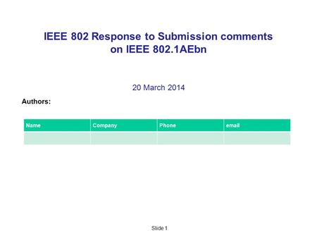 Slide 1 IEEE 802 Response to Submission comments on IEEE 802.1AEbn 20 March 2014 Authors: NameCompanyPhoneemail.