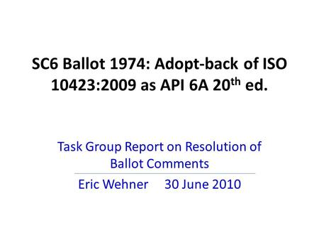 SC6 Ballot 1974: Adopt-back of ISO 10423:2009 as API 6A 20 th ed. Task Group Report on Resolution of Ballot Comments Eric Wehner 30 June 2010.