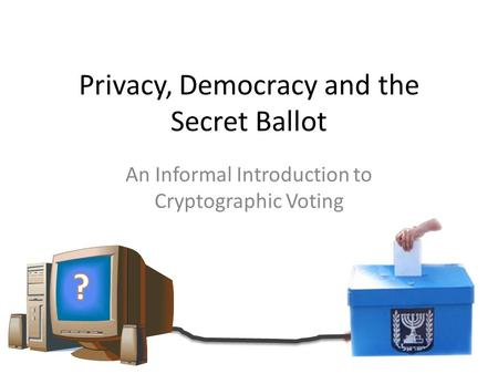 Privacy, Democracy and the Secret Ballot An Informal Introduction to Cryptographic Voting.