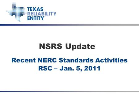 Recent NERC Standards Activities RSC – Jan. 5, 2011 NSRS Update Date Meeting Title (optional)