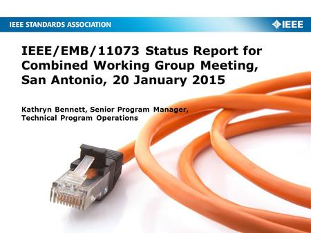 IEEE/EMB/11073 Status Report for Combined Working Group Meeting, San Antonio, 20 January 2015 Kathryn Bennett, Senior Program Manager, Technical Program.