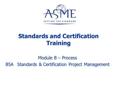 Standards and Certification Training Module B – Process B5AStandards & Certification Project Management.