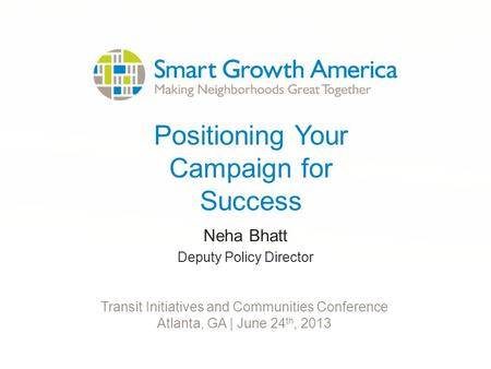 Positioning Your Campaign for Success Neha Bhatt Deputy Policy Director Transit Initiatives and Communities Conference Atlanta, GA | June 24 th, 2013.