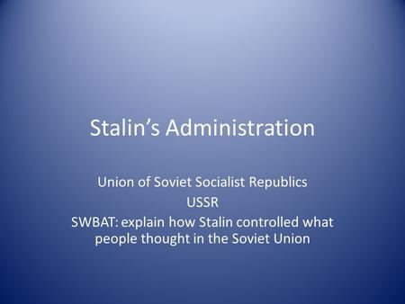 Stalin's Administration Union of Soviet Socialist Republics USSR SWBAT: explain how Stalin controlled what people thought in the Soviet Union.