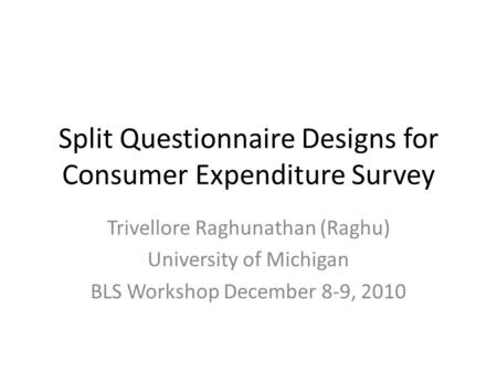 Split Questionnaire Designs for Consumer Expenditure Survey Trivellore Raghunathan (Raghu) University of Michigan BLS Workshop December 8-9, 2010.