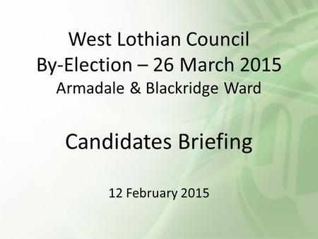 West Lothian Council By-Election – 26 March 2015 Armadale & Blackridge Ward Candidates Briefing 12 February 2015.