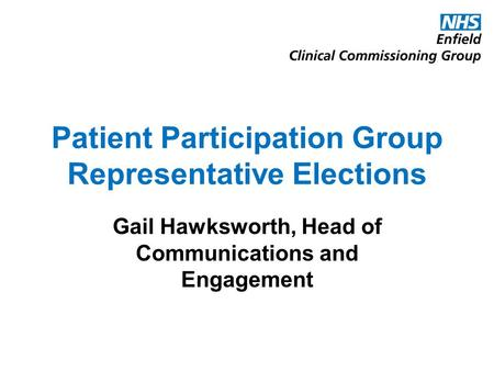 Patient Participation Group Representative Elections Gail Hawksworth, Head of Communications and Engagement.