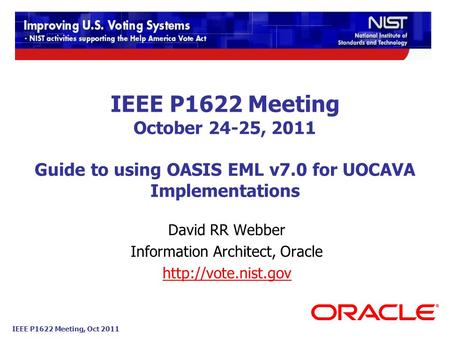 IEEE P1622 Meeting, Oct 2011 IEEE P1622 Meeting October 24-25, 2011 Guide to using OASIS EML v7.0 for UOCAVA Implementations David RR Webber Information.