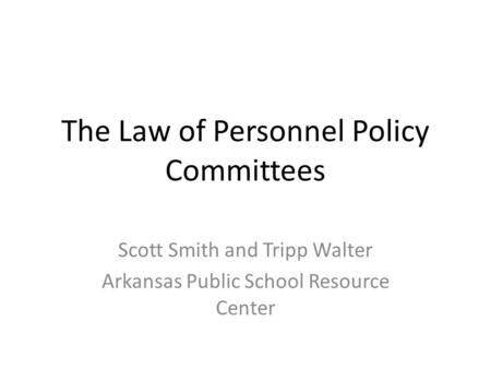 The Law of Personnel Policy Committees Scott Smith and Tripp Walter Arkansas Public School Resource Center.