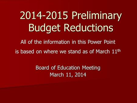 2014-2015 Preliminary Budget Reductions Board of Education Meeting March 11, 2014 All of the information in this Power Point is based on where we stand.