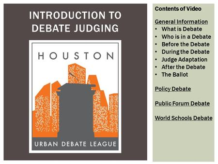 INTRODUCTION TO DEBATE JUDGING Contents of Video General Information What is Debate Who is in a Debate Before the Debate During the Debate Judge Adaptation.