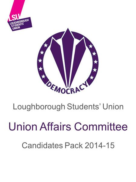 Loughborough Students' Union Candidates Pack 2014-15 Union Affairs Committee.