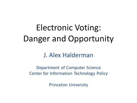 Electronic Voting: Danger and Opportunity J. Alex Halderman Department of Computer Science Center for Information Technology Policy Princeton University.