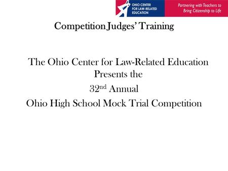 Competition Judges' Training The Ohio Center for Law-Related Education Presents the 32 nd Annual Ohio High School Mock Trial Competition.
