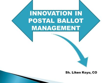 INNOVATION IN POSTAL BALLOT MANAGEMENT Sh. Liken Koyu, CO.