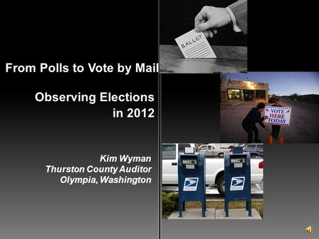 Observing Elections From Polls to Vote by Mail in 2012 Kim Wyman Thurston County Auditor Olympia, Washington.