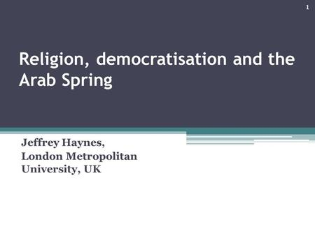 Religion, democratisation and the Arab Spring Jeffrey Haynes, London Metropolitan University, UK 1.