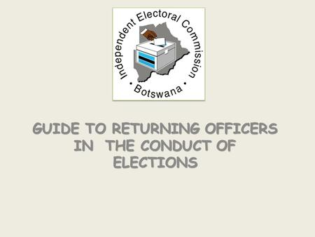 GUIDE TO RETURNING OFFICERS IN THE CONDUCT OF ELECTIONS.