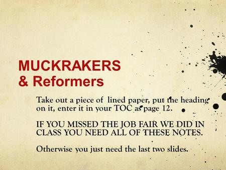 MUCKRAKERS & Reformers Take out a piece of lined paper, put the heading on it, enter it in your TOC as page 12. IF YOU MISSED THE JOB FAIR WE DID IN CLASS.