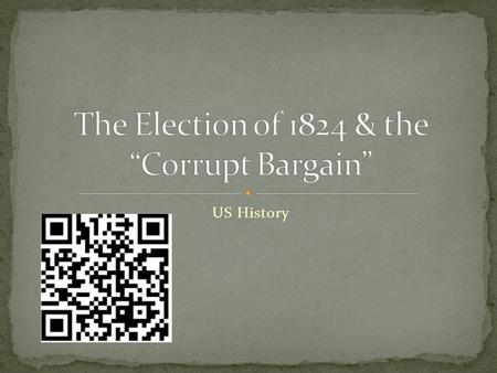"US History. Students will be able to (SWBAT) understand the importance of the Election of 1824 and the Corrupt Bargain in American history. ""………."" create."