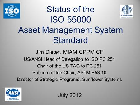 Status of the ISO 55000 Asset Management System Standard July 2012 Jim Dieter, MIAM CPPM CF US/ANSI Head of Delegation to ISO PC 251 Chair of the US TAG.