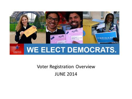 Voter Registration Overview JUNE 2014. Democrats Abroad goal is to register 50% of our total members Find new members Clean up database and verify current.