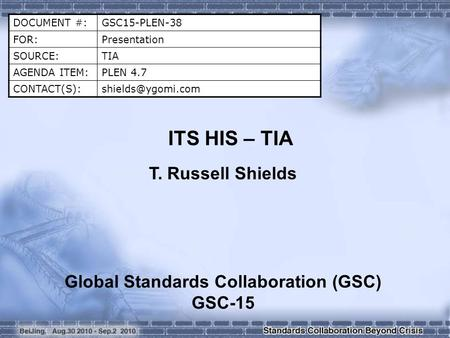 DOCUMENT #:GSC15-PLEN-38 FOR:Presentation SOURCE:TIA AGENDA ITEM:PLEN 4.7 ITS HIS – TIA T. Russell Shields Global Standards.