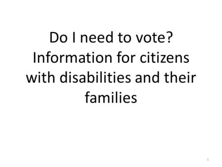 Do I need to vote? Information for citizens with disabilities and their families 1.